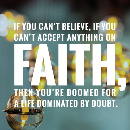 If you can't believe, if you can't accept anything on faith, then you're doomed for a life dominated by doubt