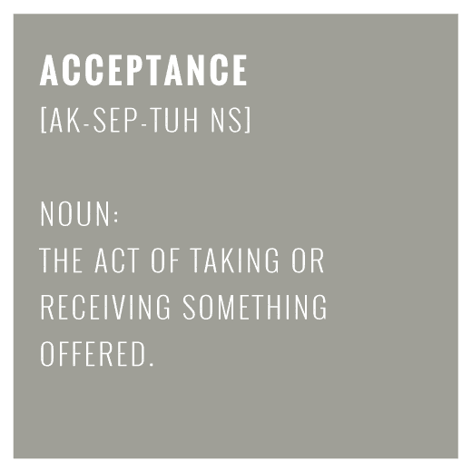Acceptance - the act of taking or receiving something offered