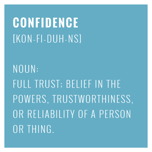 Confidence - full trust; belief in the powers, trustworthiness, or reliability of a person or thing
