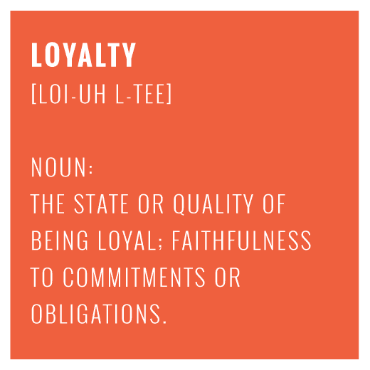 Loyalty - the state or quality of being loyal; faithfulness to commitments or obligations