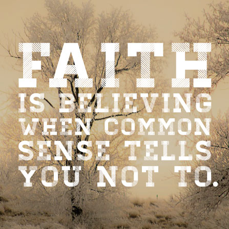 Faith is believing when common sense tells you not to