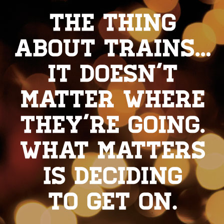 The thing about trains…it doesn't matter where they're going. What matters is deciding to get on