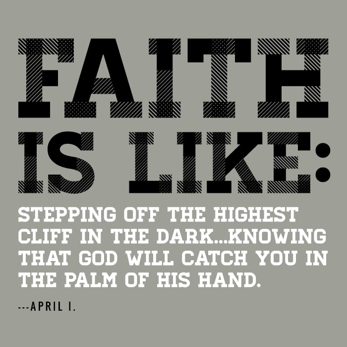 Faith is like stepping off the highest cliff in the dark ... knowing that god will catch you in the palm of his hand