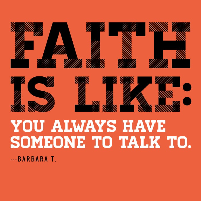 Faith is like you always have someone to talk to