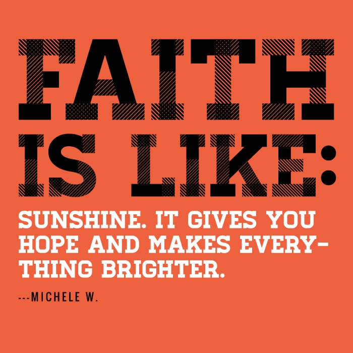 Faith is like sunshine. It gives you hope and makes everything brighter
