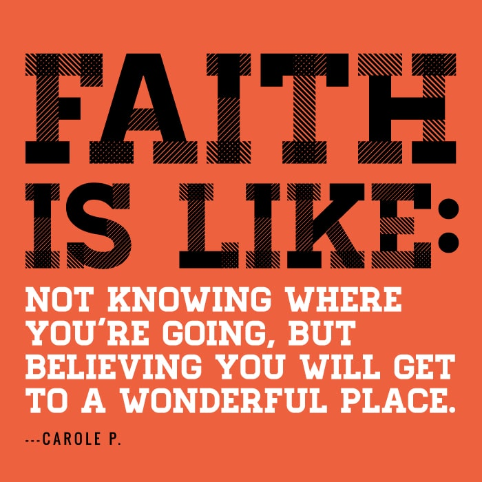 Faith is like not knowing where you're going, but believing you will get to a wonderful place
