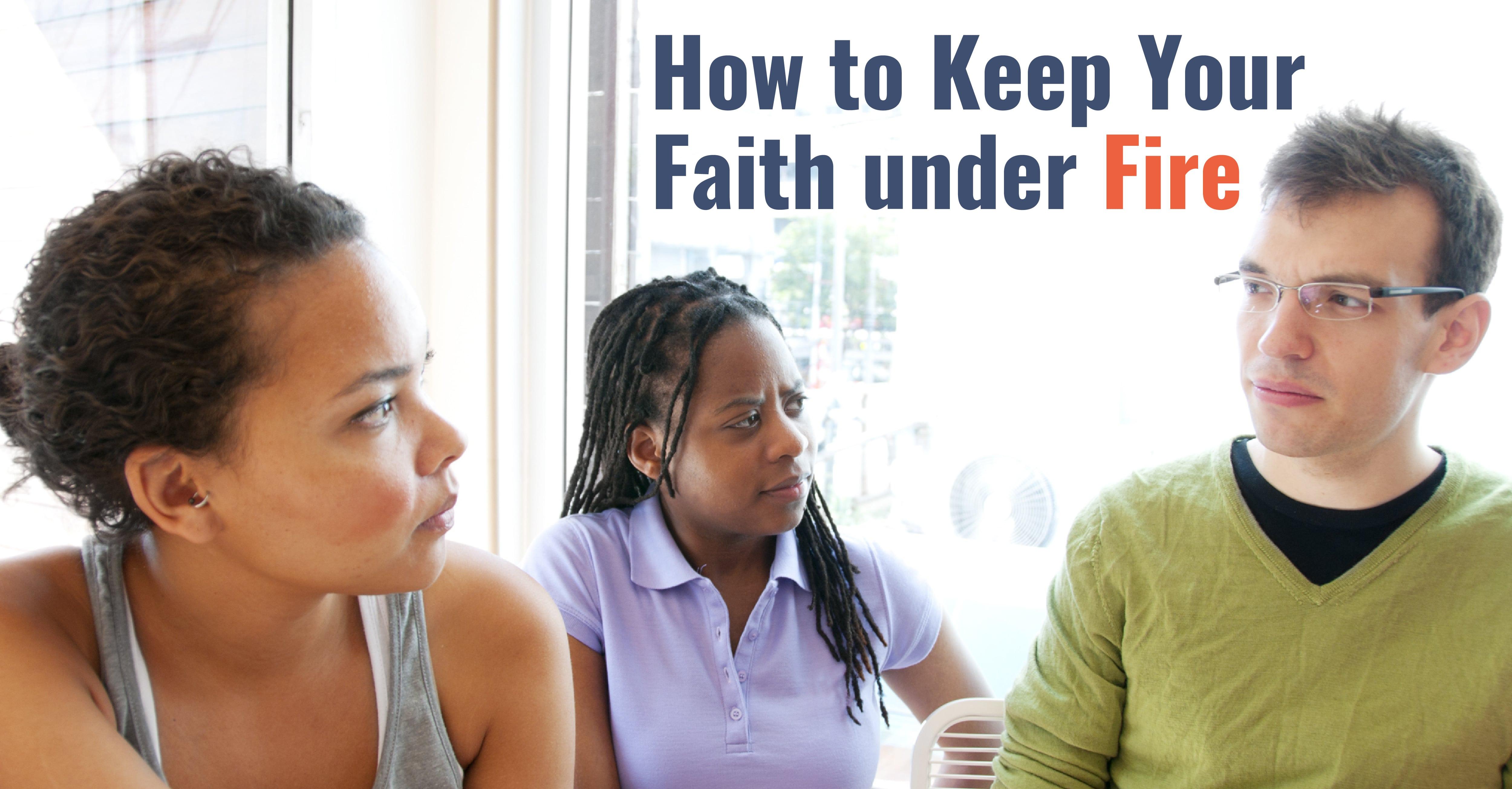 How to Keep Your Faith Under Fire