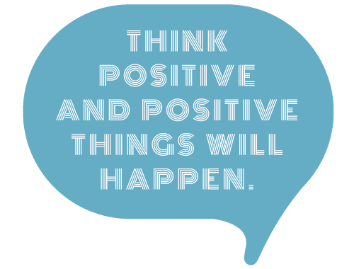 Think positive and positive things will happen