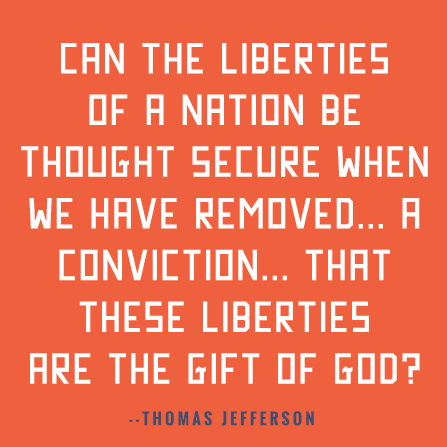 Can the liberties of a nation be thought secure when we have removed a conviction that these liberties are the gift of God?