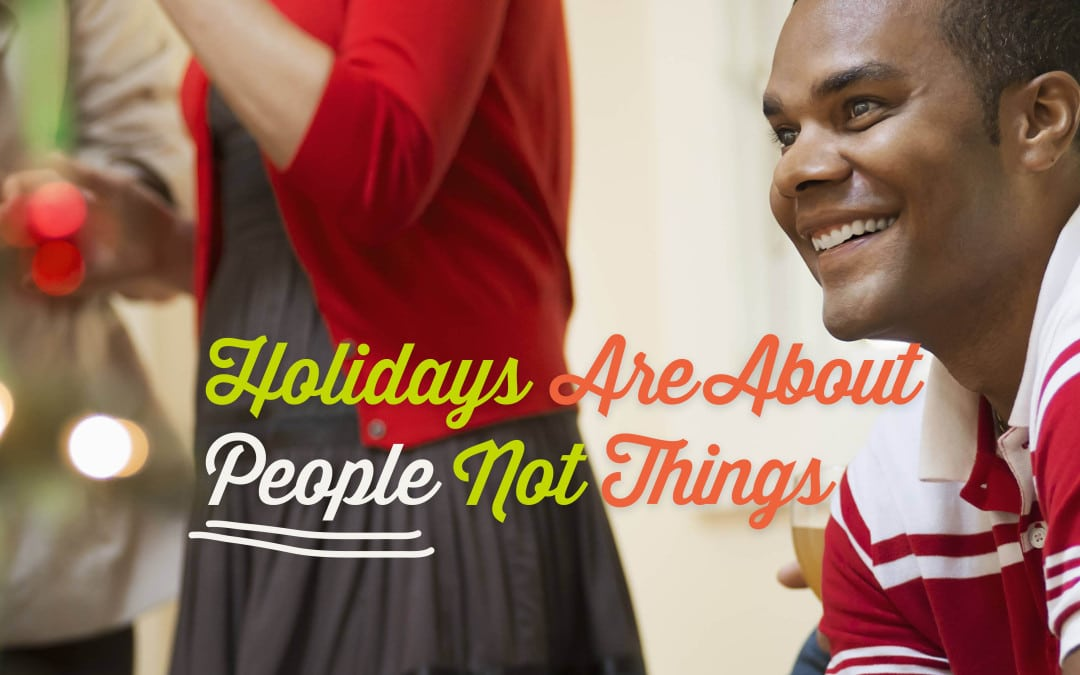 Holidays Are about People, Not Things