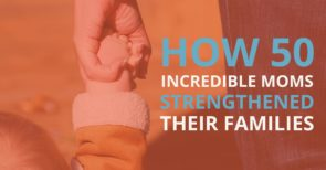 How 50 incredible moms strengthened their families
