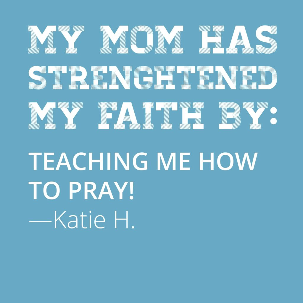 My mom has strengthened my faith by teaching me how to pray