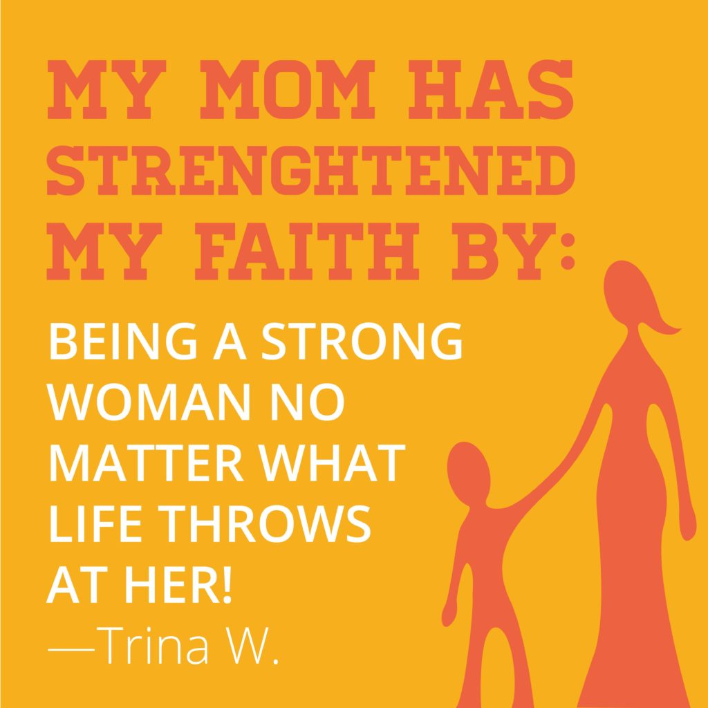 My mom has strengthened my faith by being a strong woman no matter what life throws at her