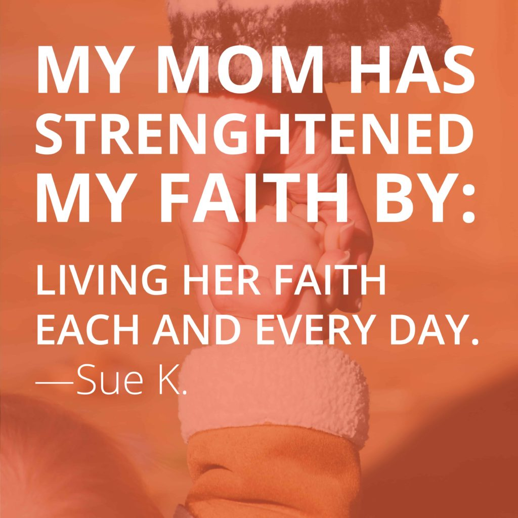 My mom has strengthened my faith by living her faith each and every day