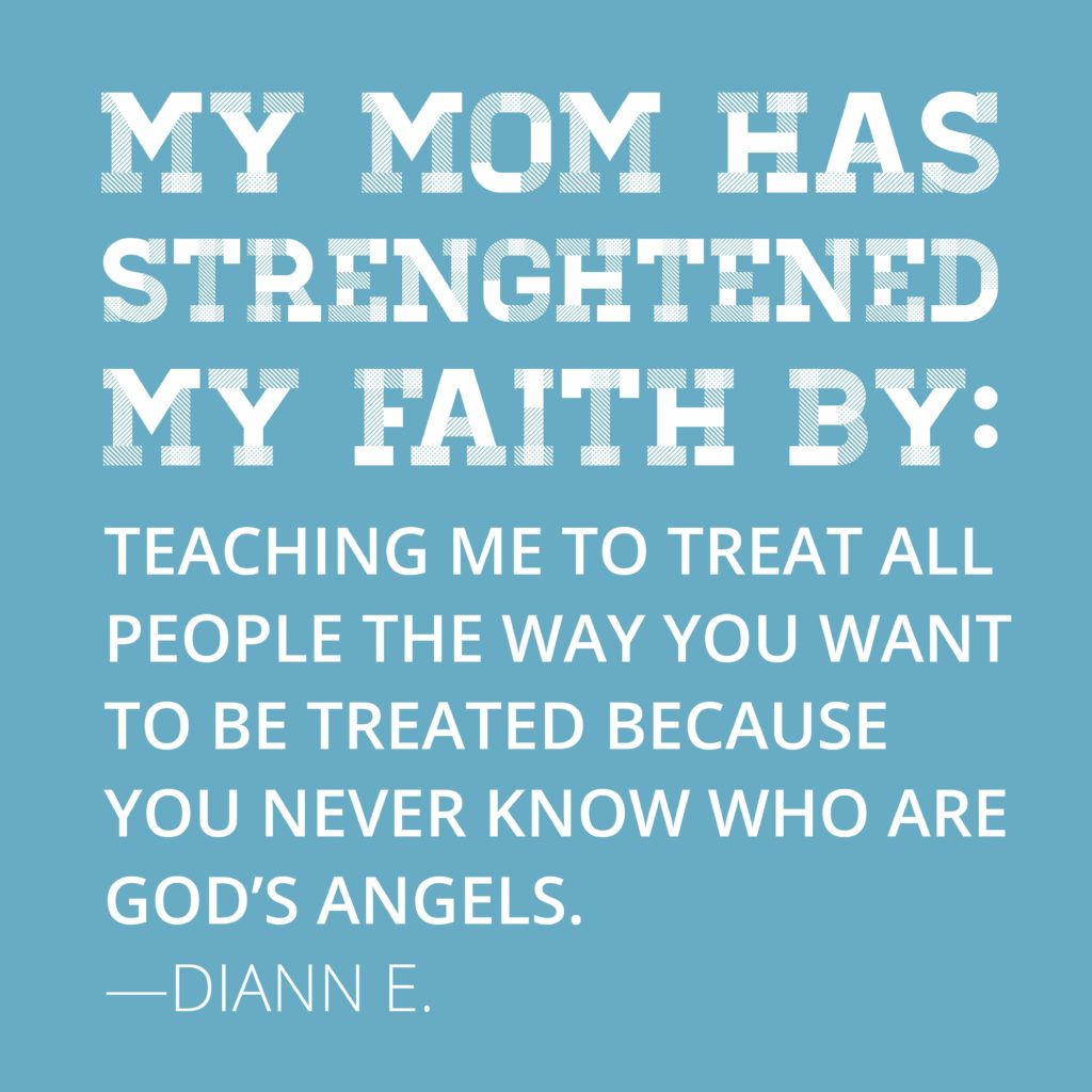 My mom has strengthened my faith by teaching me to treat all people the way you want to be treated