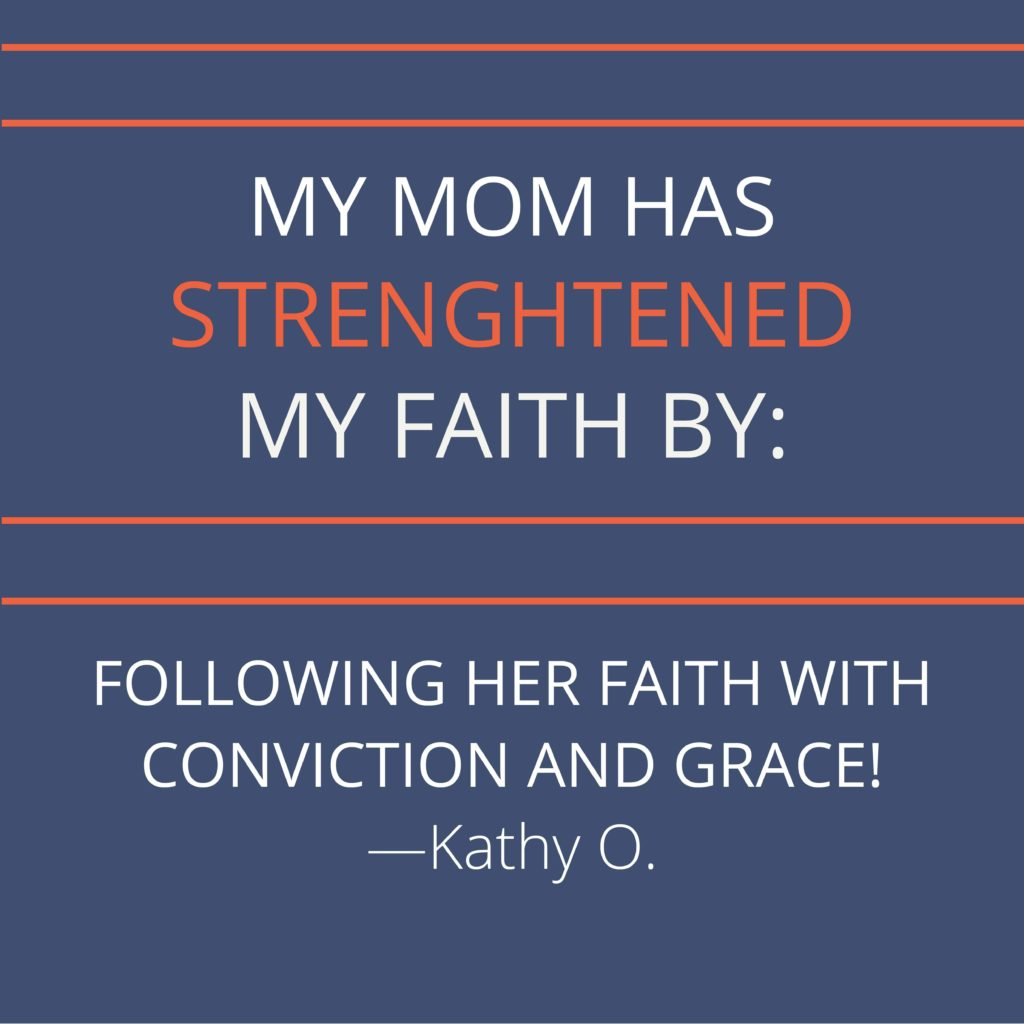 My mom has strengthened my faith by following her faith with conviction and grace