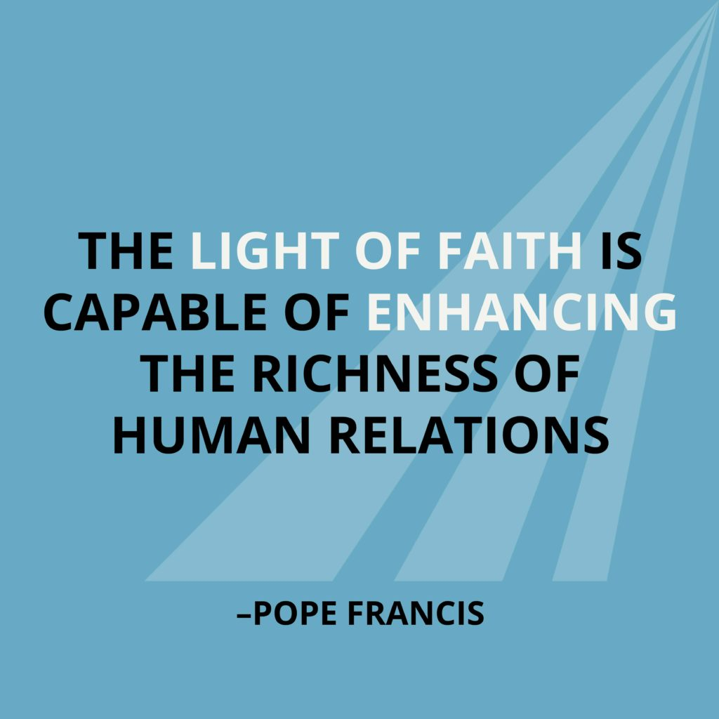 The light of faith is capable of enhancing the richness of human relations. -Pope Francis